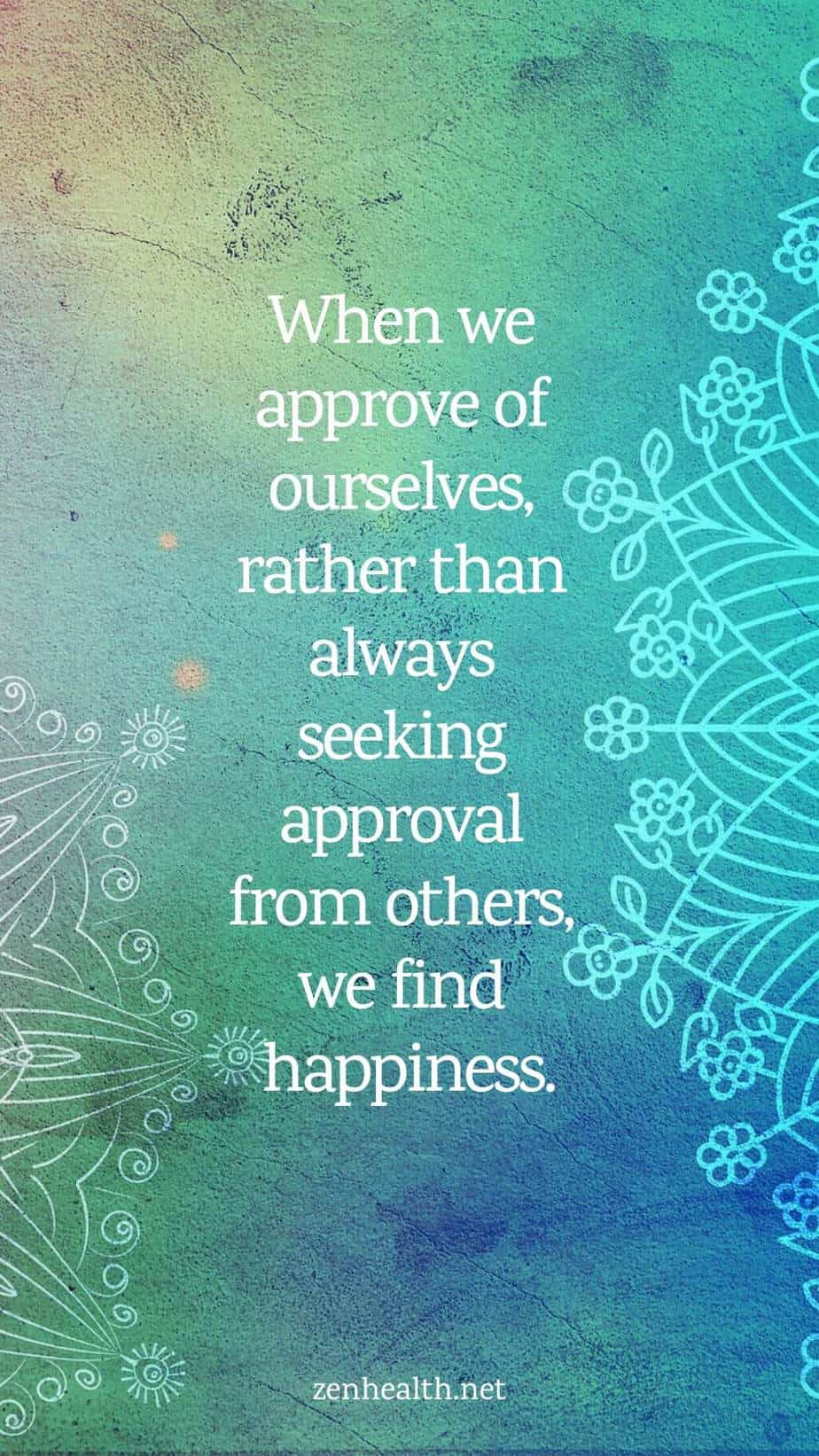 Happiness quotes: When we approve of ourselves, rather than always seeking approval from others, we find happiness.