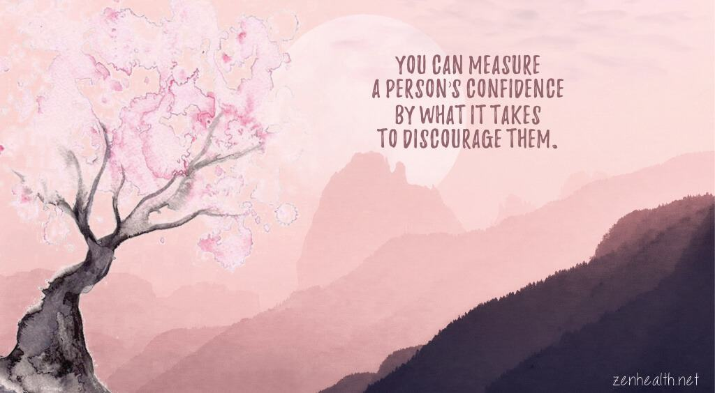 You can measure a person's confidence by what it takes to discourage them.