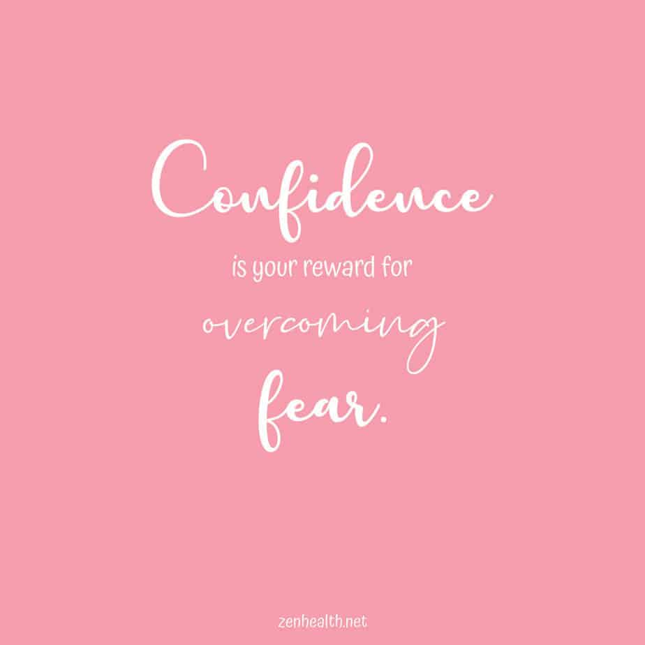 Confidence is your reward for overcoming fear