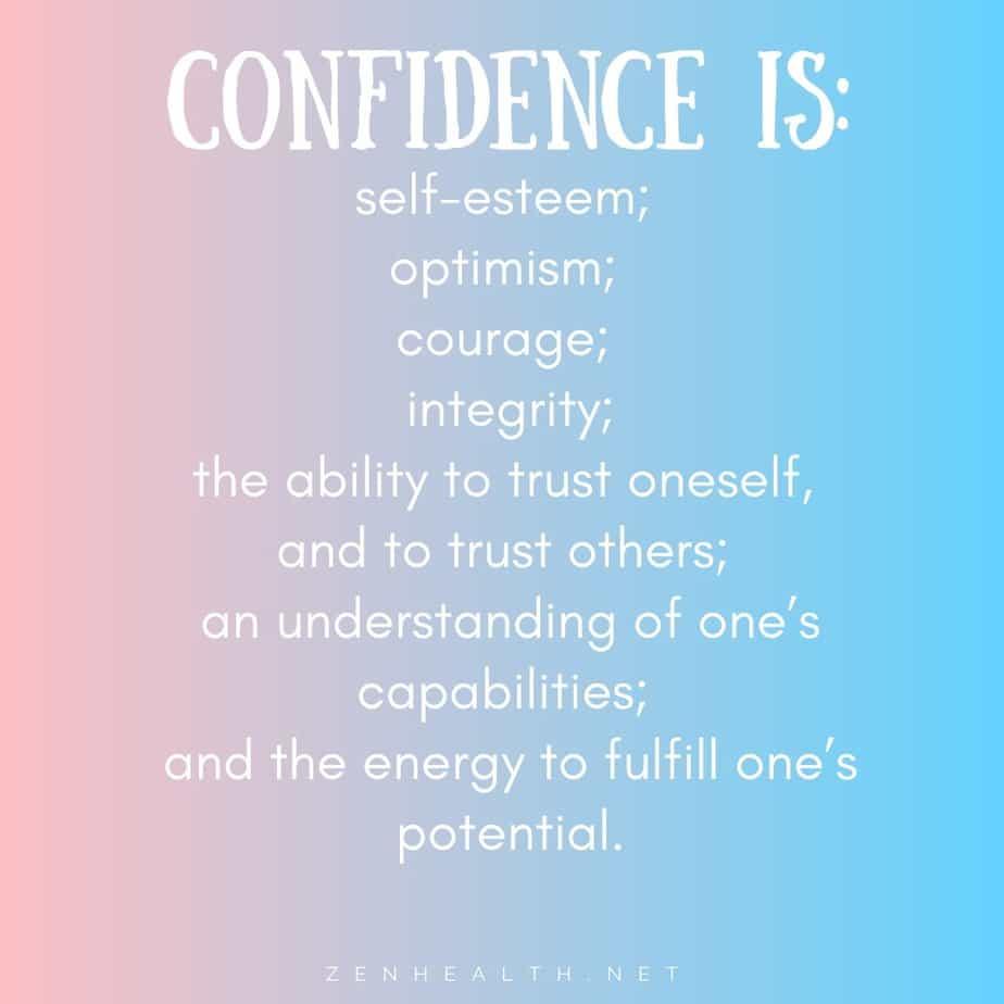 Confidence is: self-esteem; optimism; courage; integrity; the ability to trust oneself, and to trust others; an understanding of one's capabilities; and the energy to fulfill one's potential.