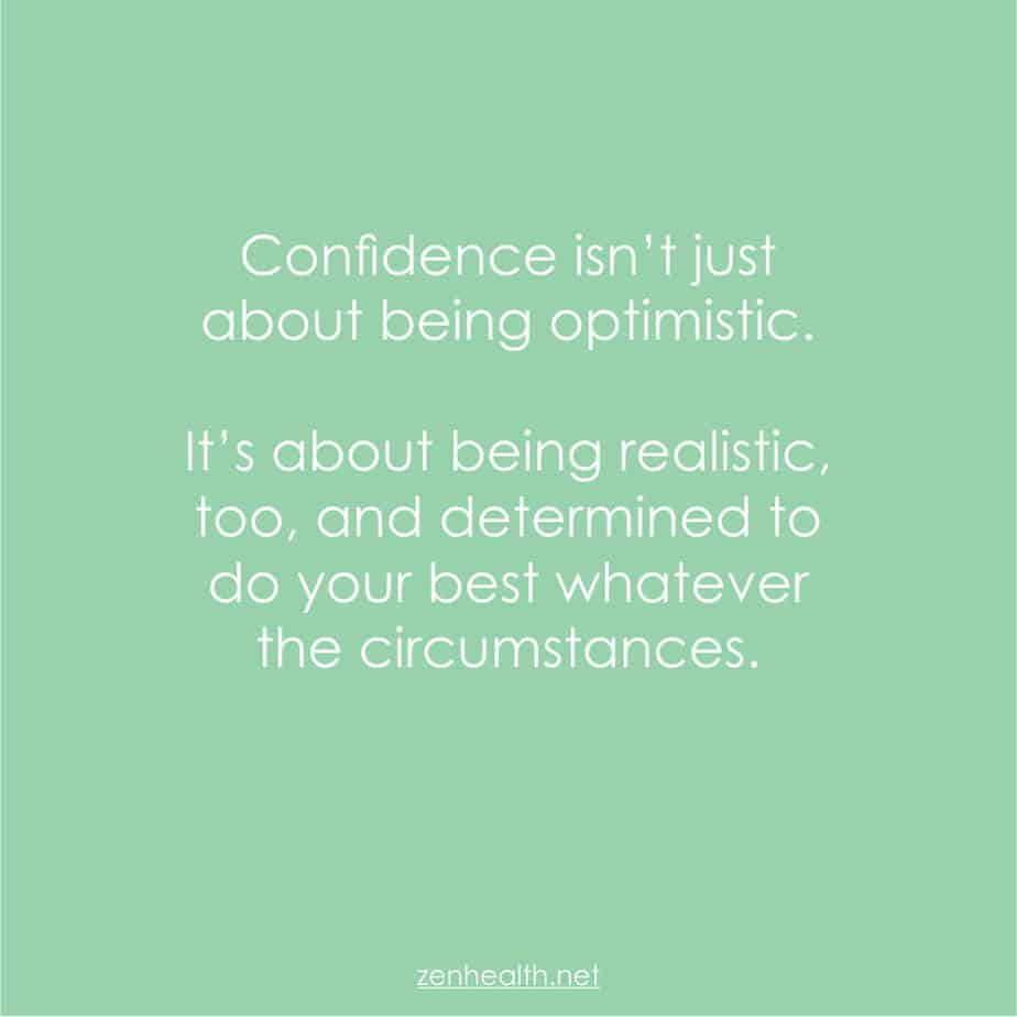 Confidence isn't just about being optimistic. It's about being realistic, too, and determined to do your best whatever the circumstances.