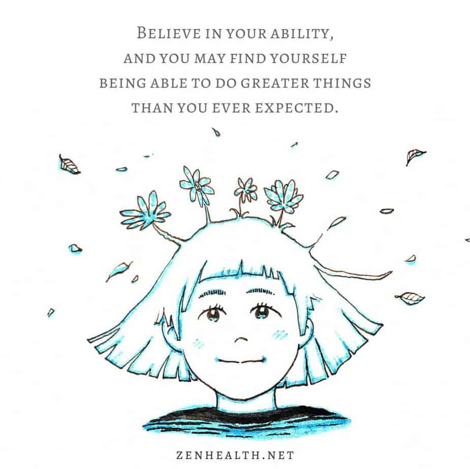 Believe in your ability, and you may find yourself being able to do greater things than you ever expected.