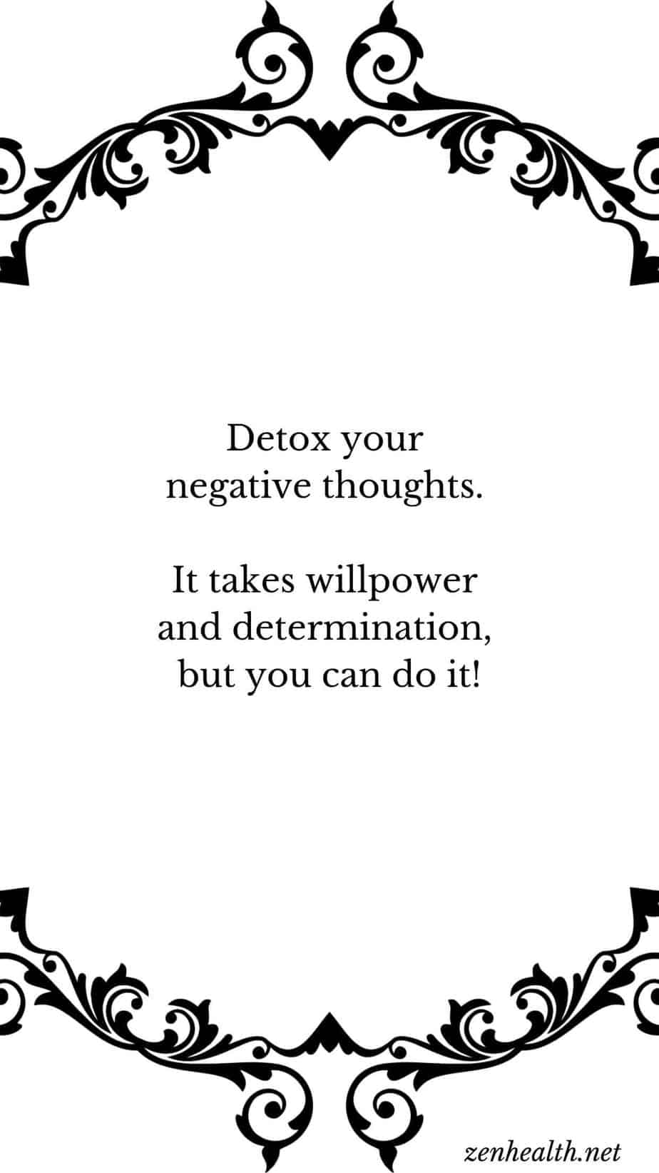 Detox your negative thoughts. It takes willpower and determination, but you can do it!