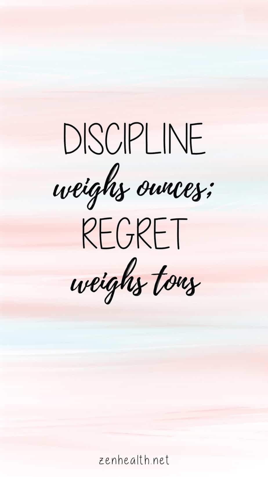 Discipline weighs ounces; regret weighs tons.