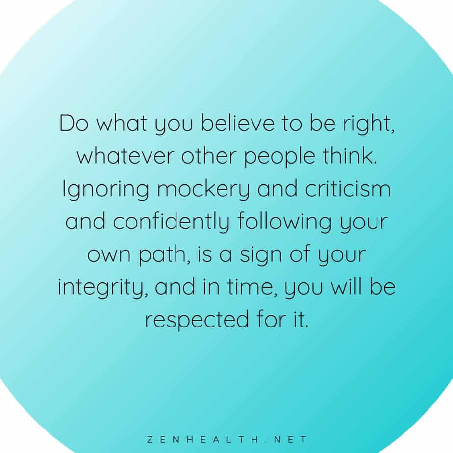 Do what you believe to be right, whatever other people think. Ignoring mockery and criticism and confidently following your own path, is a sign of your integrity, and in time, you will be respected for it.