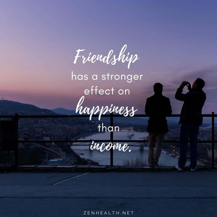 Friendship has a stronger effect on happiness than income.