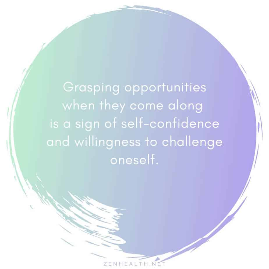 Grasping opportunities when they come along is a sign of self-confidence and willingness to challenge oneself.