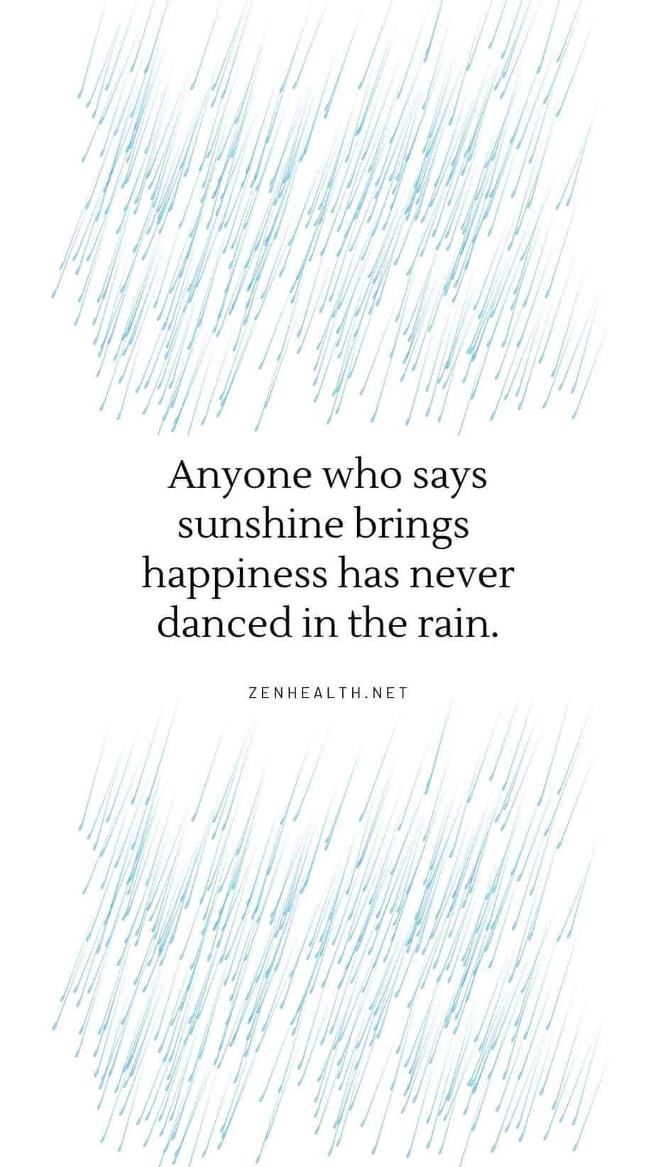 Anyone who says sunshine brings happiness has never danced in the rain.