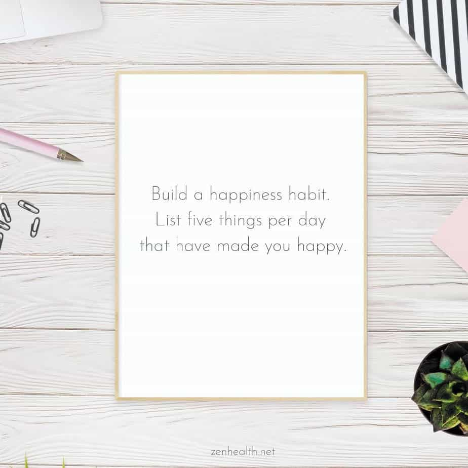 Build a happiness habit. List five things per day that have made you happy.