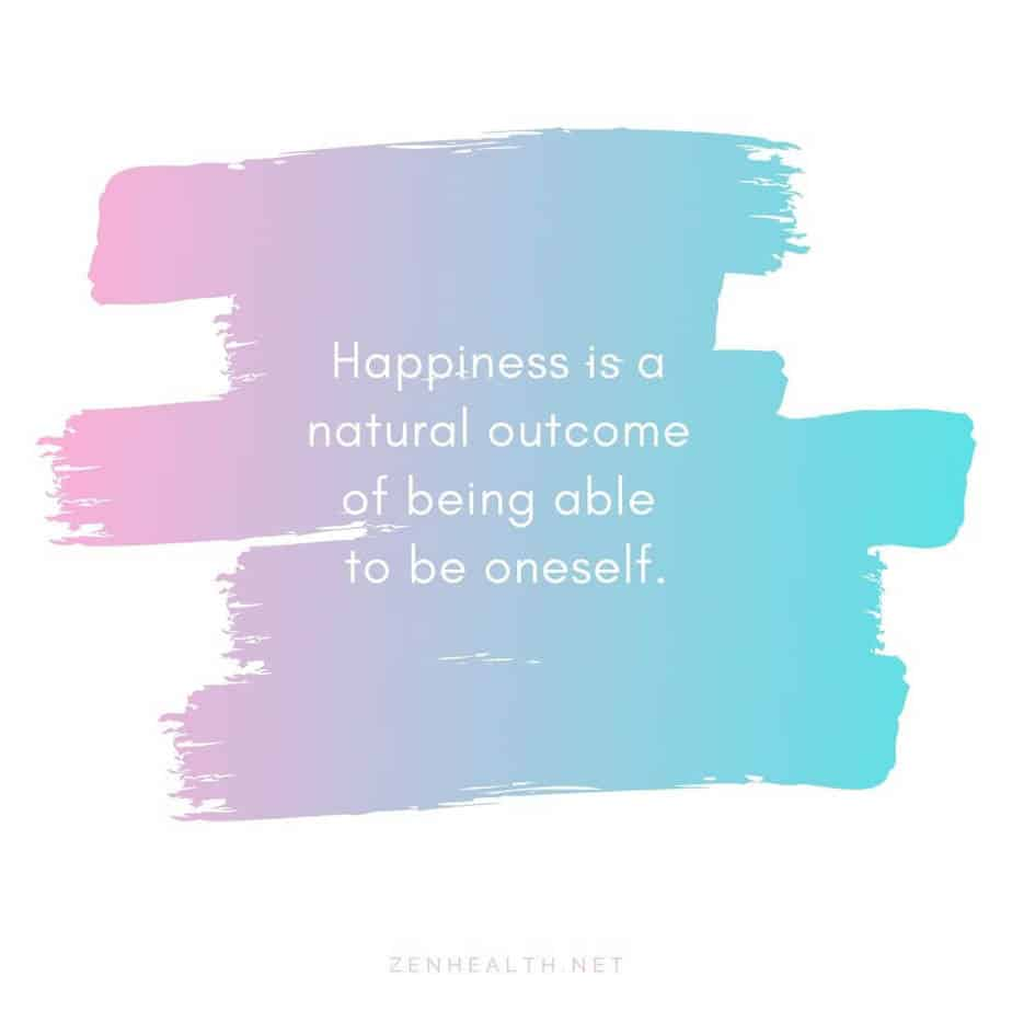 Happiness is a natural outcome of being able to be oneself.