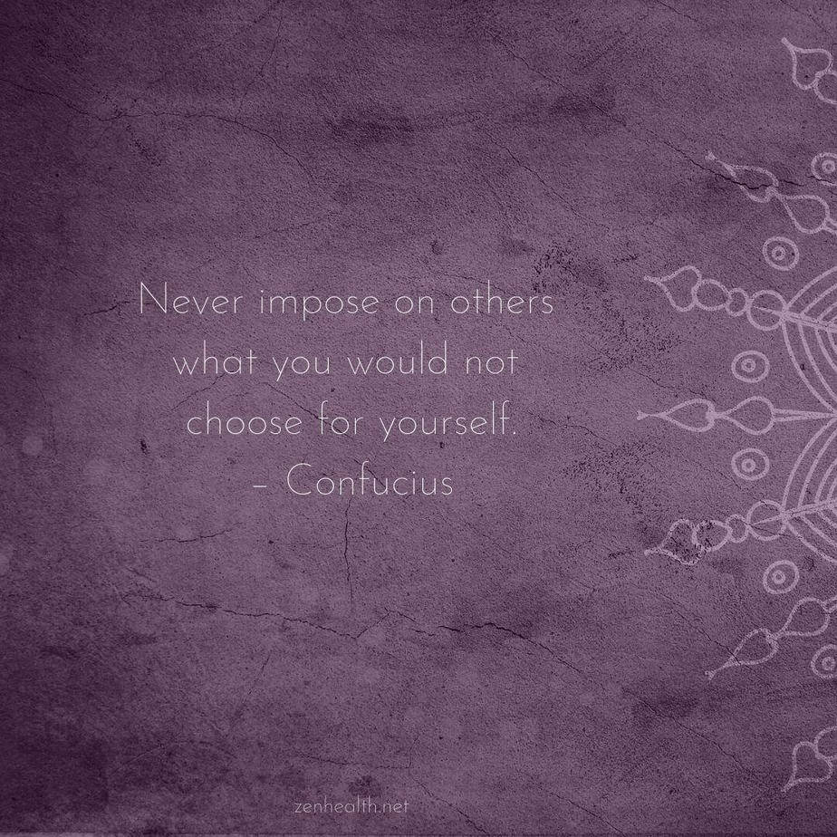 Never impose on others what you would not choose for yourself. – Confucius