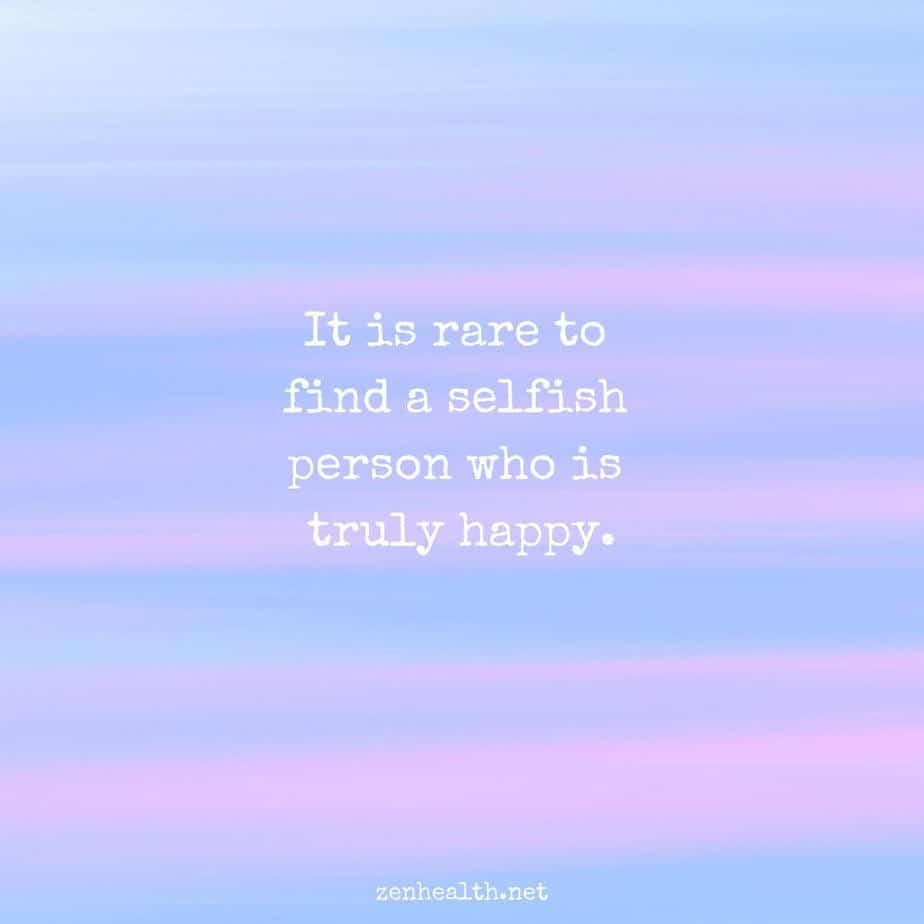 It is rare to find a selfish person who is truly happy.
