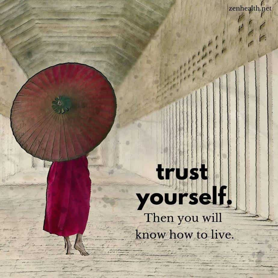 Trust yourself. Then you will know how to live.