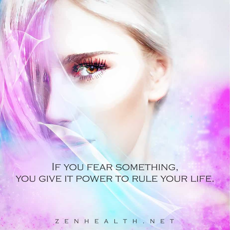 If you fear something, you give it power to rule your life.