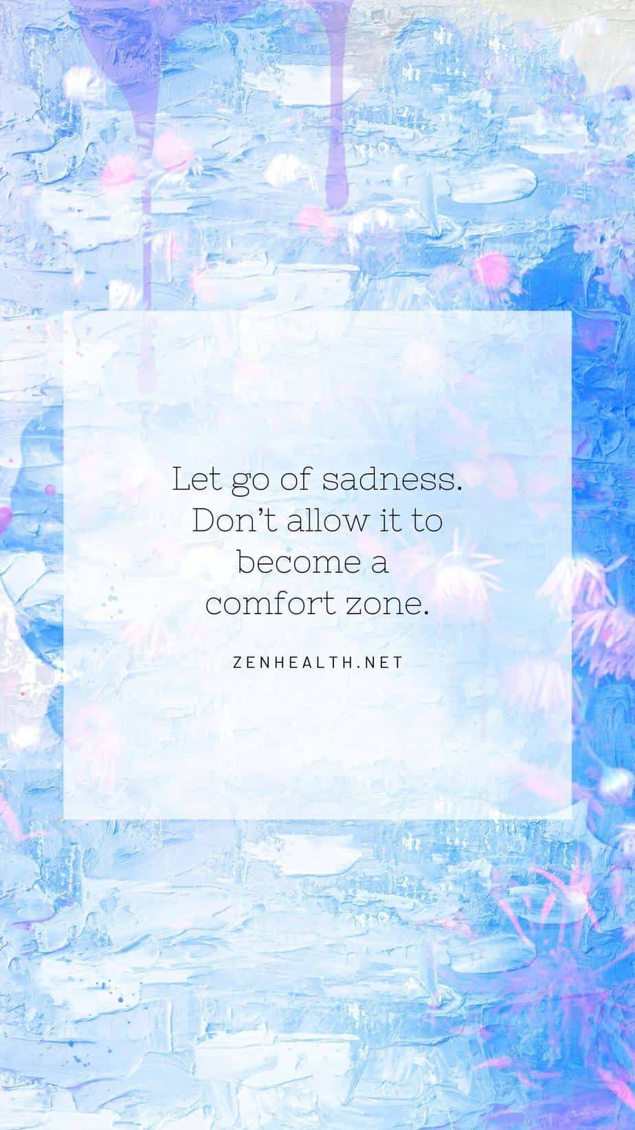 Let go of sadness. Don't allow it to become a comfort zone.