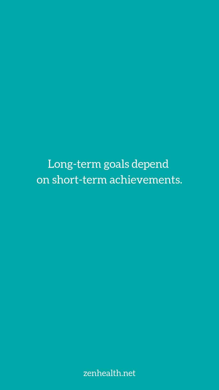 Long-term goals depend on short-term achievements.