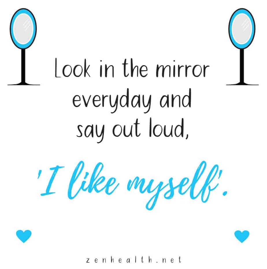 Look in the mirror everyday and say out loud, 'I like myself'.