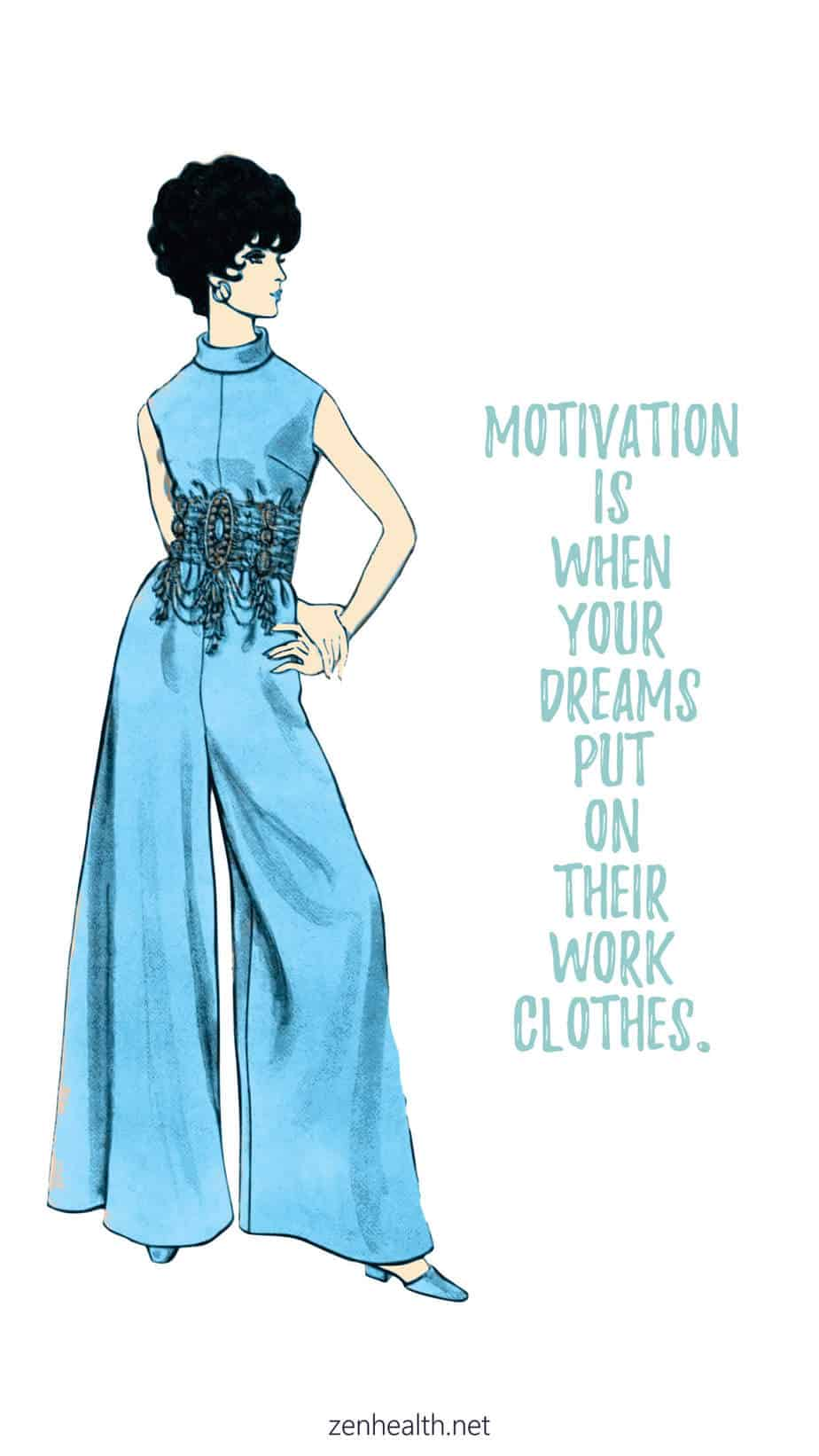 Motivation is when your dreams put on their work clothes.