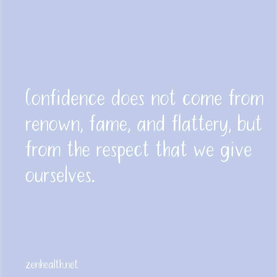 Confidence does not come from renown, fame, and flattery, but from the respect that we give ourselves.