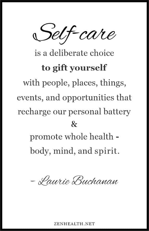 Self care is a deliberate choice to gift yourself with people, places, things, events and opportunities that recharge our personal battery and promote whole health - body, mind, and spirit. - Laurie Buchanan
