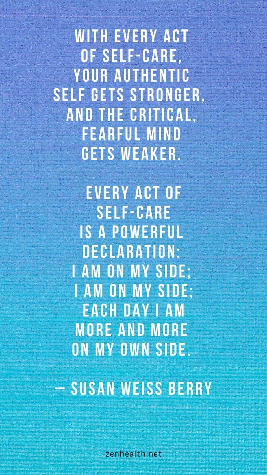 With every act of self-care, your authentic self gets stronger, and the critical, fearful mind gets weaker. Every act of self-care is a powerful declaration: I am on my side; I am on my side; each day I am more and more on my own side. - Susan Weiss Berry #selfcarequotes