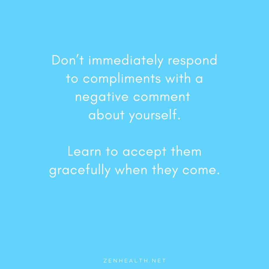 Don't immediately respond to compliments with a negative comment about yourself. Learn to accept them gracefully when they come.