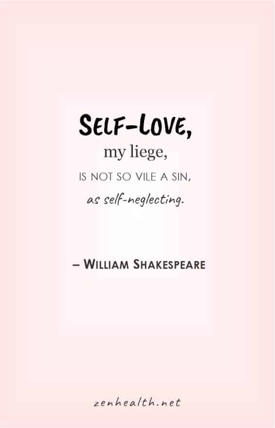 Self love, my liege, is not so vile a sin, as self-neglecting - William Shakespeare