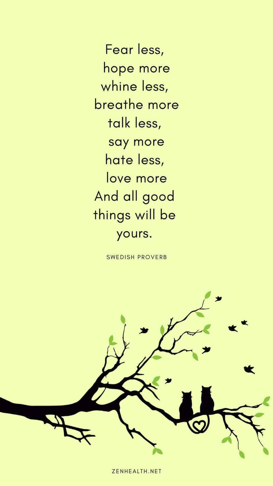 Fear less, hope more, Whine less, breathe more, Talk less, say more, Hate less, love more, And all good things will be yours. - Swedish proverb