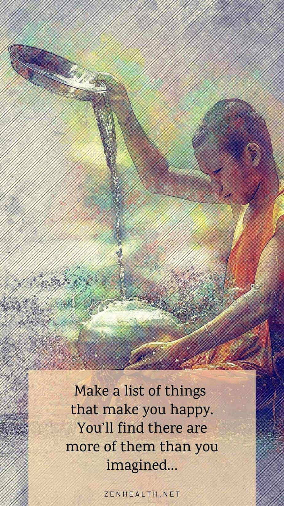 Make a list of things that make you happy. You'll find there are more of them than you imagined...
