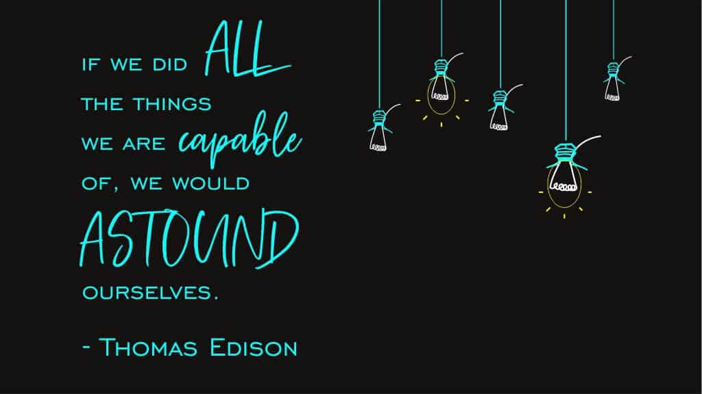 If we did all the things we are capable of, we would astound ourselves. – Thomas Edison