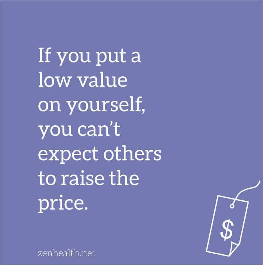 If you put a low value on yourself, you can't expect others to raise the price.