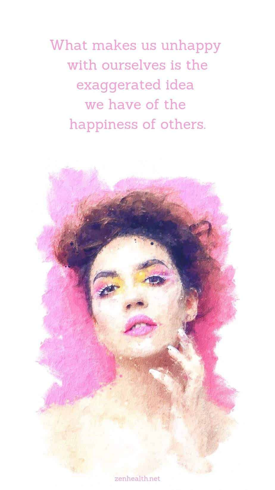 What makes us unhappy with ourselves is the exaggerated idea we have of the happiness of others.