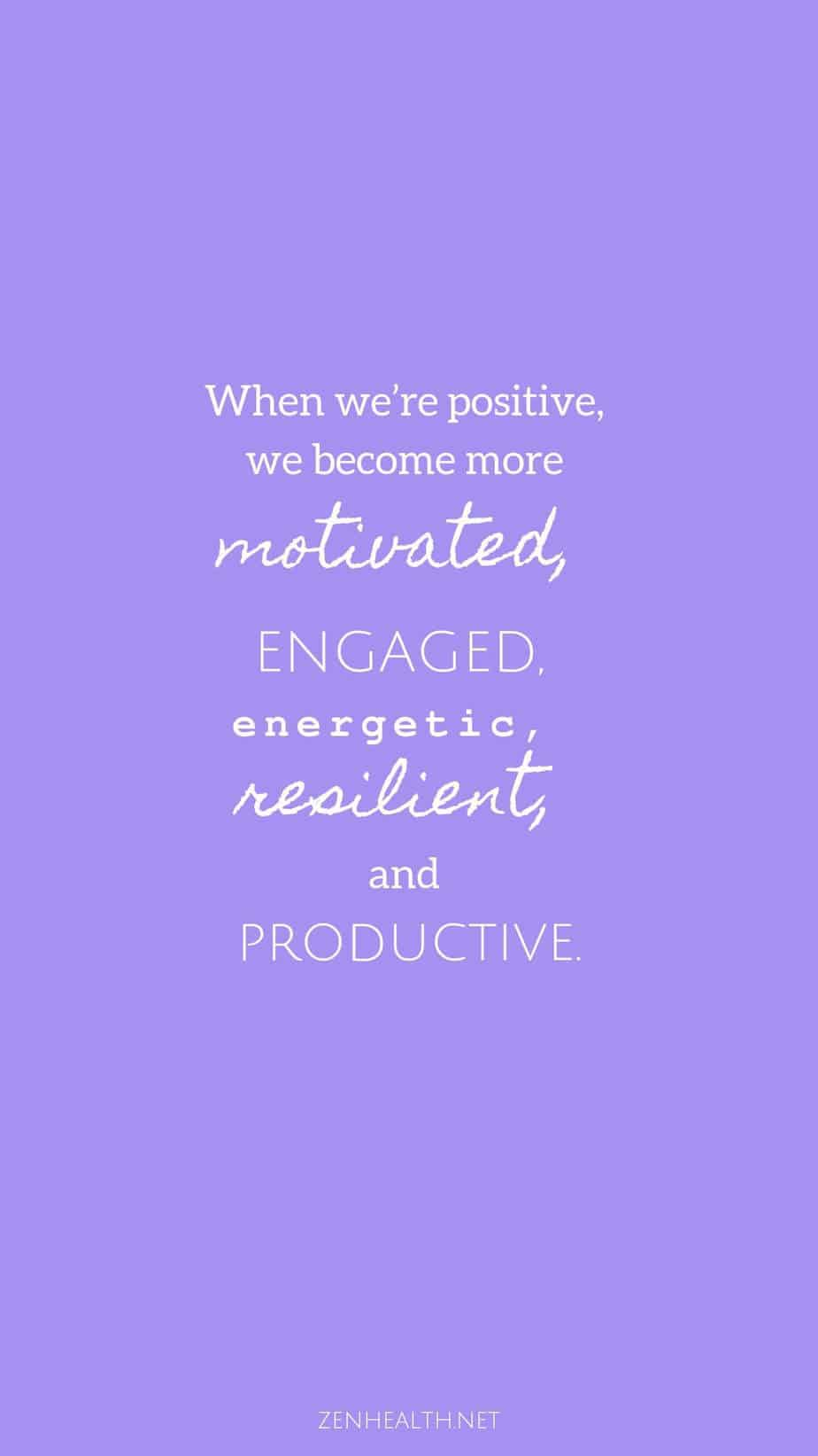 When we're positive, we become more motivated, engaged, energetic, resilient, and productive.