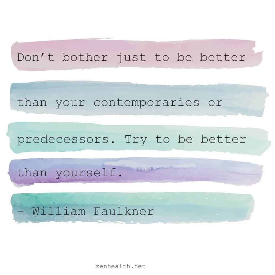 Don't bother just to be better than your contemporaries or predecessors. Try to be better than yourself. - William Faulkner